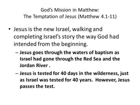 God's Mission in Matthew: The Temptation of Jesus (Matthew 4.1-11) Jesus is the new Israel, walking and completing Israel's story the way God had intended.