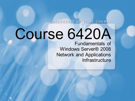 Course 6420A Fundamentals of Windows Server® 2008 Network and Applications Infrastructure.