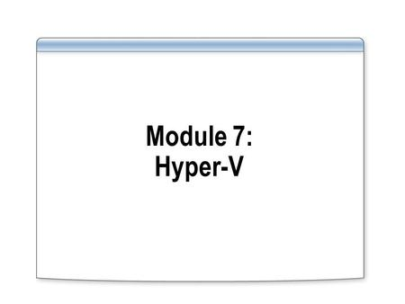 Module 7: Hyper-V. Module Overview List the new features of Hyper-V Configure Hyper-V virtual machines.