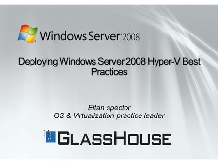 Eitan spector OS & Virtualization practice leader Deploying Windows Server 2008 Hyper-V Best Practices.