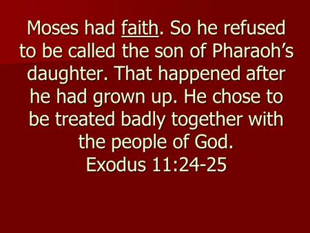 Moses had faith. So he refused to be called the son of Pharaoh's daughter. That happened after he had grown up. He chose to be treated badly together with.