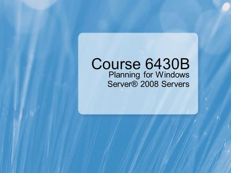 Course 6430B Planning for Windows Server® 2008 Servers.