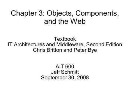 Chapter 3: Objects, Components, and the Web Textbook IT Architectures and Middleware, Second Edition Chris Britton and Peter Bye AIT 600 Jeff Schmitt September.
