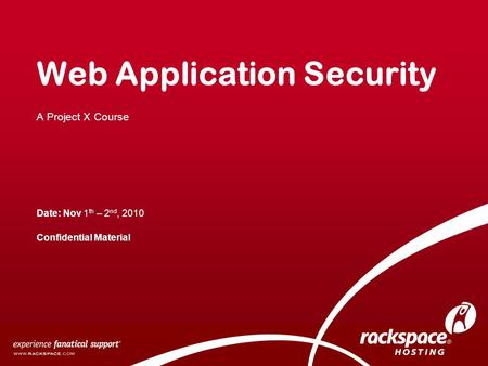 Web Application Security A Project X Course Date: Nov 1 th – 2 nd, 2010 Confidential Material.