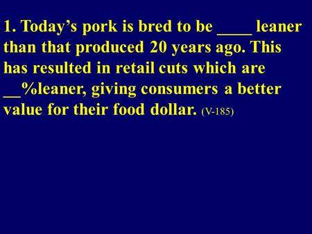 1. Today's pork is bred to be ____ leaner than that produced 20 years ago. This has resulted in retail cuts which are __%leaner, giving consumers a better.