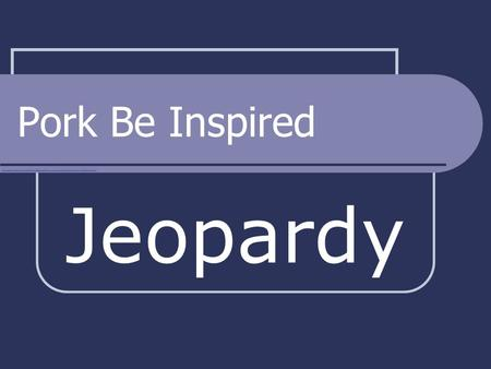 Pork Be Inspired Jeopardy $100 $200 $300 $400 $500 Cooking Methods Cuts of Meat Nutrition Prep & Storage Selecting Quality Final Jeopardy.