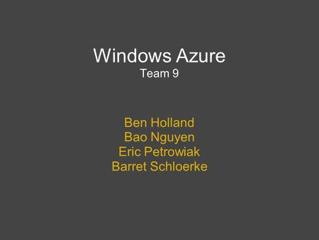Windows Azure Team 9 Ben Holland Bao Nguyen Eric Petrowiak Barret Schloerke.