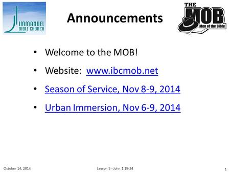 Welcome to the MOB! Website: www.ibcmob.netwww.ibcmob.net Season of Service, Nov 8-9, 2014 Urban Immersion, Nov 6-9, 2014 Announcements Lesson 5 - John.