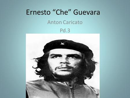"Ernesto ""Che"" Guevara Anton Caricato Pd.3. Brief Biography Guevara was born in Santa Fe, Argentina on June 14 th, 1928. Che studied at the University."