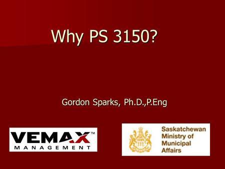 Why PS 3150? Gordon Sparks, Ph.D.,P.Eng Gordon Sparks, Ph.D.,P.Eng.
