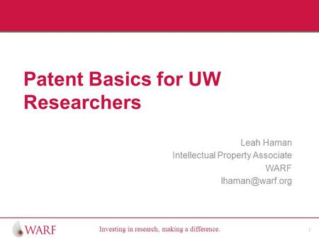 Investing in research, making a difference. Patent Basics for UW Researchers Leah Haman Intellectual Property Associate WARF 1.
