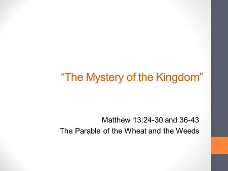 """The Mystery of the Kingdom"" Matthew 13:24-30 and 36-43 The Parable of the Wheat and the Weeds."