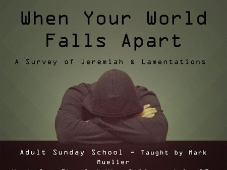 When Your World Falls Apart Adult Sunday School - Taught by Mark Mueller Week 1 – The God Who Calls – July 19, 2015 A Survey of Jeremiah & Lamentations.