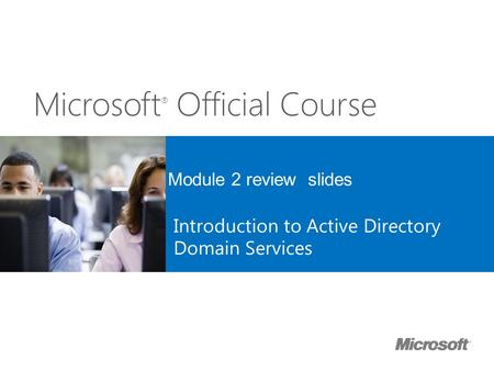 Microsoft ® Official Course Module 2 review slides Introduction to Active Directory Domain Services.