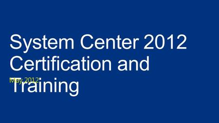 System Center 2012 Certification and Training May 2012.