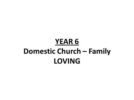 YEAR 6 Domestic Church – Family LOVING. Year 6 - Loving LF1-God loves and cares for His people even in difficult times Scripture Isaiah 40:1-5, 9-11,28-31.
