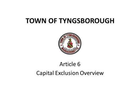 TOWN OF TYNGSBOROUGH Article 6 Capital Exclusion Overview.