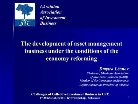 1 The development of asset management business under the conditions of the economy reforming Ukrainian Association of Investment Business Dmytro Leonov.