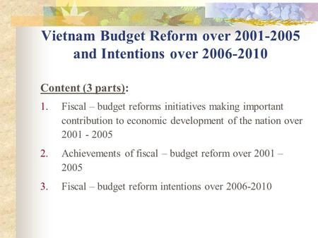 Vietnam Budget Reform over 2001-2005 and Intentions over 2006-2010 Content (3 parts): 1.Fiscal – budget reforms initiatives making important contribution.