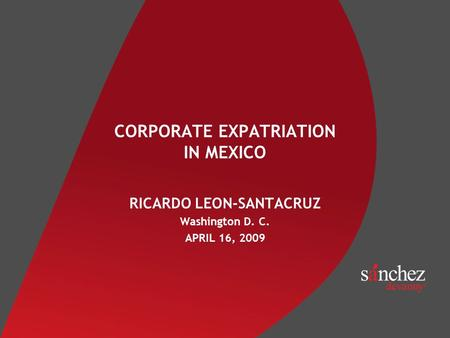 CORPORATE EXPATRIATION IN MEXICO RICARDO LEON-SANTACRUZ Washington D. C. APRIL 16, 2009.