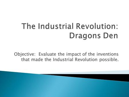 Objective: Evaluate the impact of the inventions that made the Industrial Revolution possible.