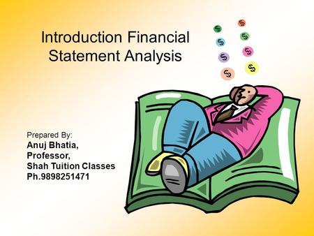 Introduction Financial Statement Analysis Prepared By: Anuj Bhatia, Professor, Shah Tuition Classes Ph.9898251471.