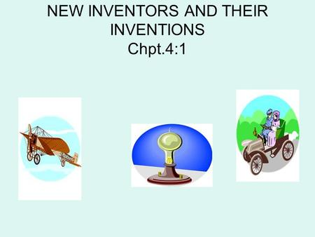 NEW INVENTORS AND THEIR INVENTIONS Chpt.4:1