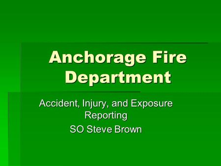 Anchorage Fire Department Accident, Injury, and Exposure Reporting SO Steve Brown.