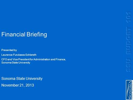Financial Briefing Sonoma State University November 21, 2013 Presented by Laurence Furukawa-Schlereth CFO and Vice President for Administration and Finance,