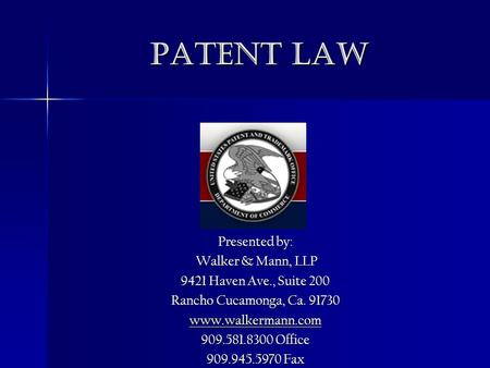Patent Law Presented by: Walker & Mann, LLP Walker & Mann, LLP 9421 Haven Ave., Suite 200 Rancho Cucamonga, Ca. 91730 www.walkermann.com 909.581.8300 Office.
