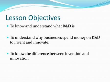 Lesson Objectives To know and understand what R&D is To understand why businesses spend money on R&D to invent and innovate. To know the difference between.