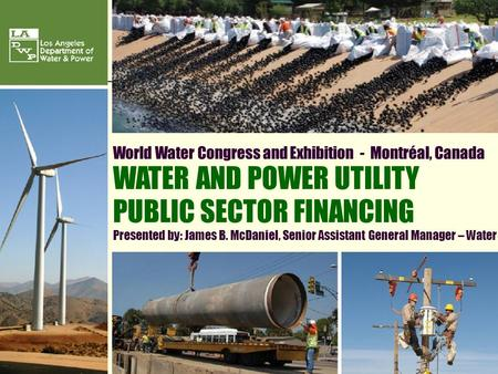 1 World Water Congress and Exhibition - Montréal, Canada WATER AND POWER UTILITY PUBLIC SECTOR FINANCING Presented by: James B. McDaniel, Senior Assistant.