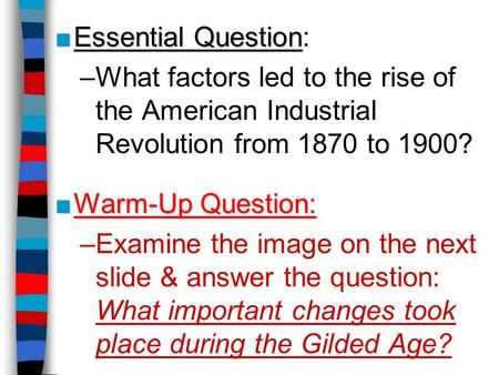 ■Essential Question ■Essential Question: –What factors led to the rise of the American Industrial Revolution from 1870 to 1900? ■Warm-Up Question: –Examine.