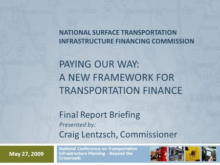 NATIONAL SURFACE TRANSPORTATION INFRASTRUCTURE FINANCING COMMISSION PAYING OUR WAY: A NEW FRAMEWORK FOR TRANSPORTATION FINANCE Final Report Briefing Presented.