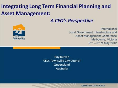 Integrating Long Term Financial Planning and Asset Management: A CEO's Perspective International Local Government Infrastructure and Asset Management Conference.