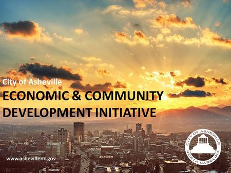 City of Asheville ECONOMIC & COMMUNITY DEVELOPMENT INITIATIVE www.ashevillenc.gov.