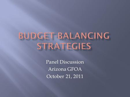 Panel Discussion Arizona GFOA October 21, 2011.  Operating Budget  Budget-balancing Worksheet -- Interactive  Detailed Budget Reduction Prioritization.
