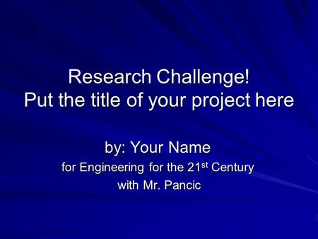 Research Challenge! Put the title of your project here by: Your Name for Engineering for the 21 st Century with Mr. Pancic with Mr. Pancic.