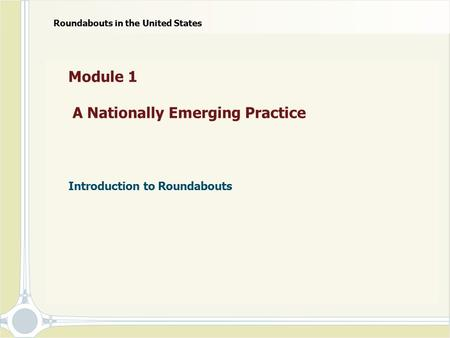 Module 1 A Nationally Emerging Practice Introduction to Roundabouts Roundabouts in the United States.