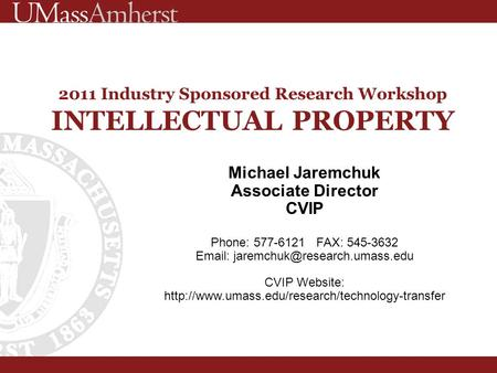 2011 Industry Sponsored Research Workshop INTELLECTUAL PROPERTY Michael Jaremchuk Associate Director CVIP Phone: 577-6121 FAX: 545-3632