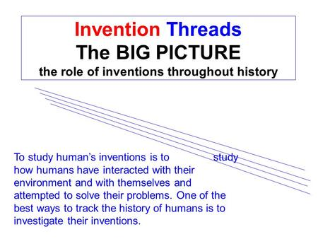 Invention Threads The BIG PICTURE the role of inventions throughout history To study human's inventions is to study how humans have interacted with their.