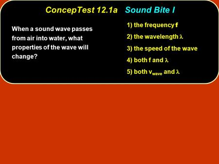 ConcepTest 12.1a ConcepTest 12.1a Sound Bite I 1) the frequency f 2) the wavelength 3) the speed of the wave 4) both f and 5) both v wave and When a sound.