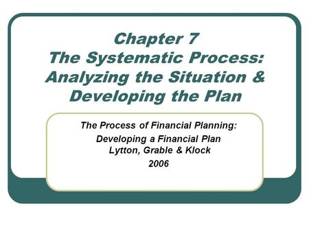 Chapter 7 The Systematic Process: Analyzing the Situation & Developing the Plan The Process of Financial Planning: Developing a Financial Plan Lytton,