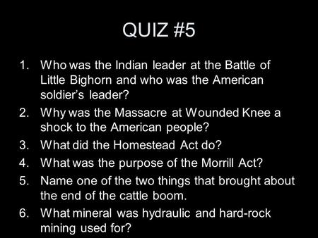 QUIZ #5 1.Who was the Indian leader at the Battle of Little Bighorn and who was the American soldier's leader? 2.Why was the Massacre at Wounded Knee a.