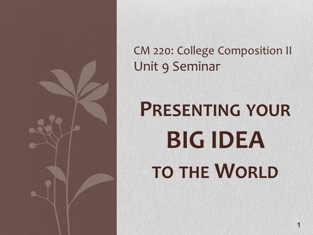 1 CM 220: College Composition II Unit 9 Seminar P RESENTING YOUR BIG IDEA TO THE W ORLD.