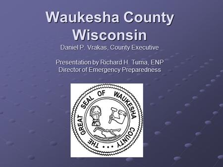 Waukesha County Wisconsin Daniel P. Vrakas, County Executive Presentation by Richard H. Tuma, ENP Director of Emergency Preparedness.