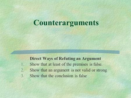 Counterarguments Direct Ways of Refuting an Argument 1.Show that at least of the premises is false. 2.Show that an argument is not valid or strong 3.Show.