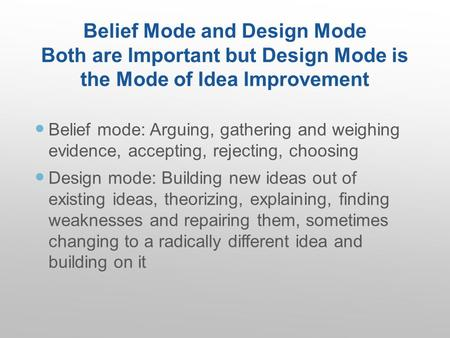 Belief Mode and Design Mode Both are Important but Design Mode is the Mode of Idea Improvement Belief mode: Arguing, gathering and weighing evidence, accepting,