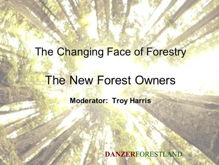 Seeing the future through the trees 1 The Changing Face of Forestry The New Forest Owners Moderator: Troy Harris DANZERFORESTLAND.
