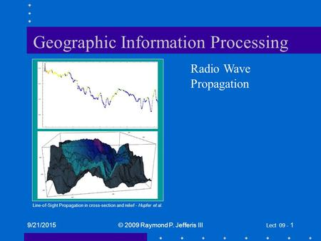 9/21/2015© 2009 Raymond P. Jefferis III Lect 09 - 1 Geographic Information Processing Radio Wave Propagation Line-of-Sight Propagation in cross-section.